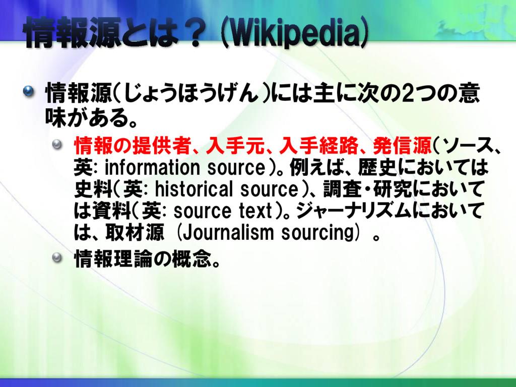 情報源(じょうほうげん)には主に次の2つの意 味がある。 情報の提供者、入手元、入手経路、発信...
