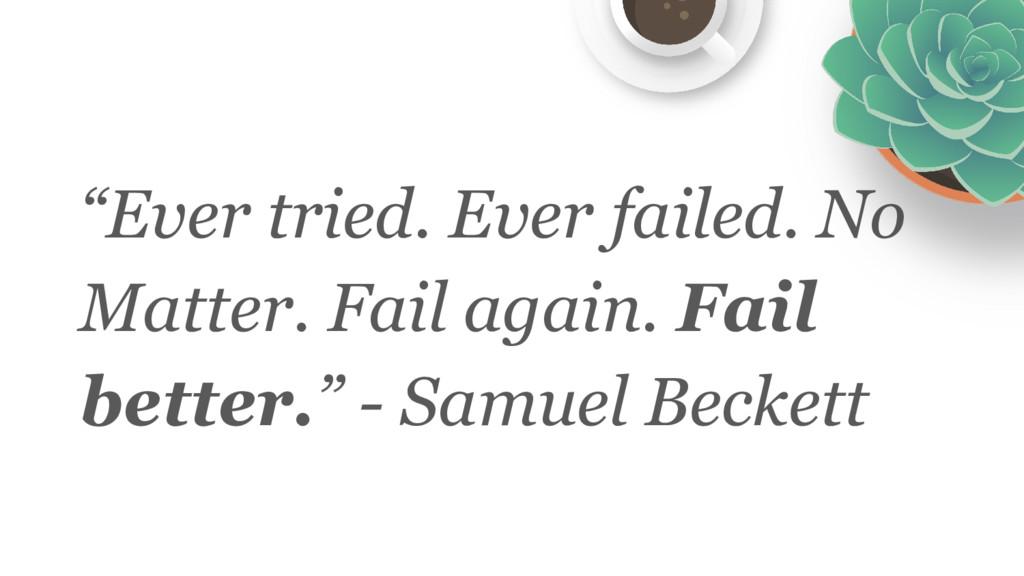 """""""Ever tried. Ever failed. No Matter. Fail again..."""