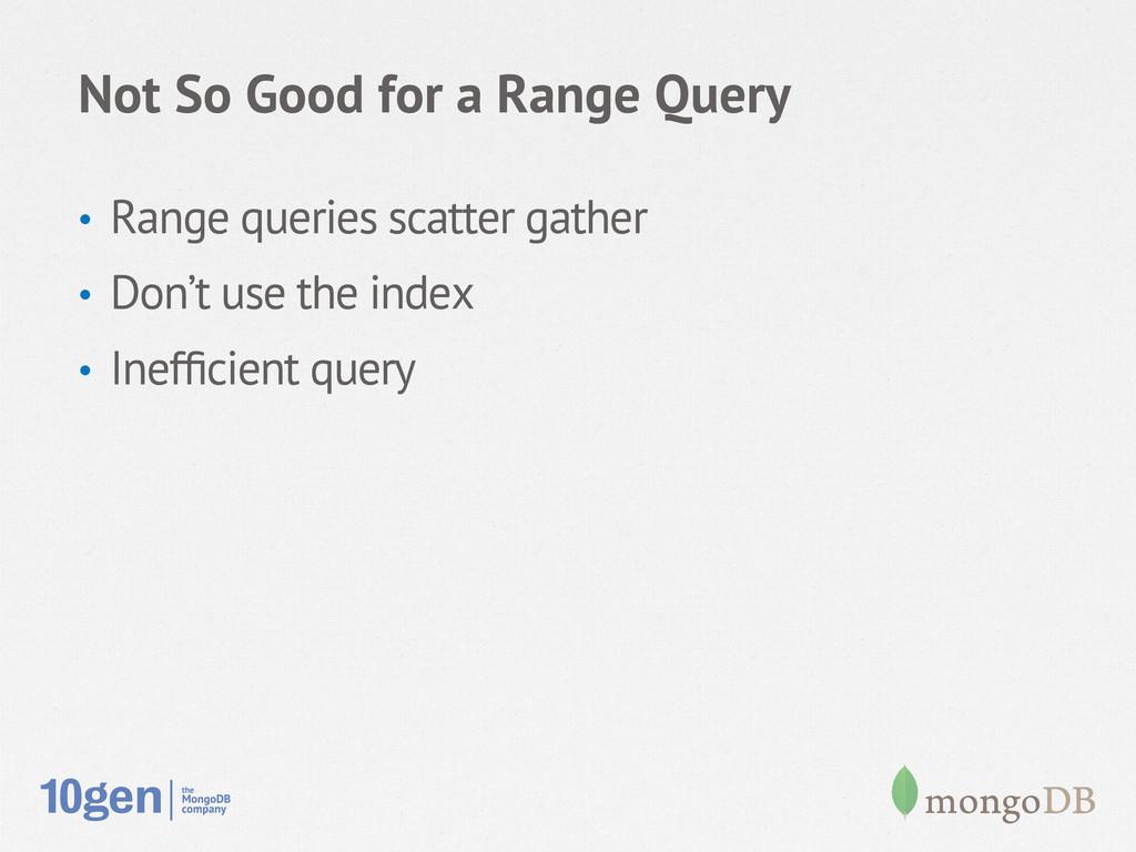 Not So Good for a Range Query • Range queries ...