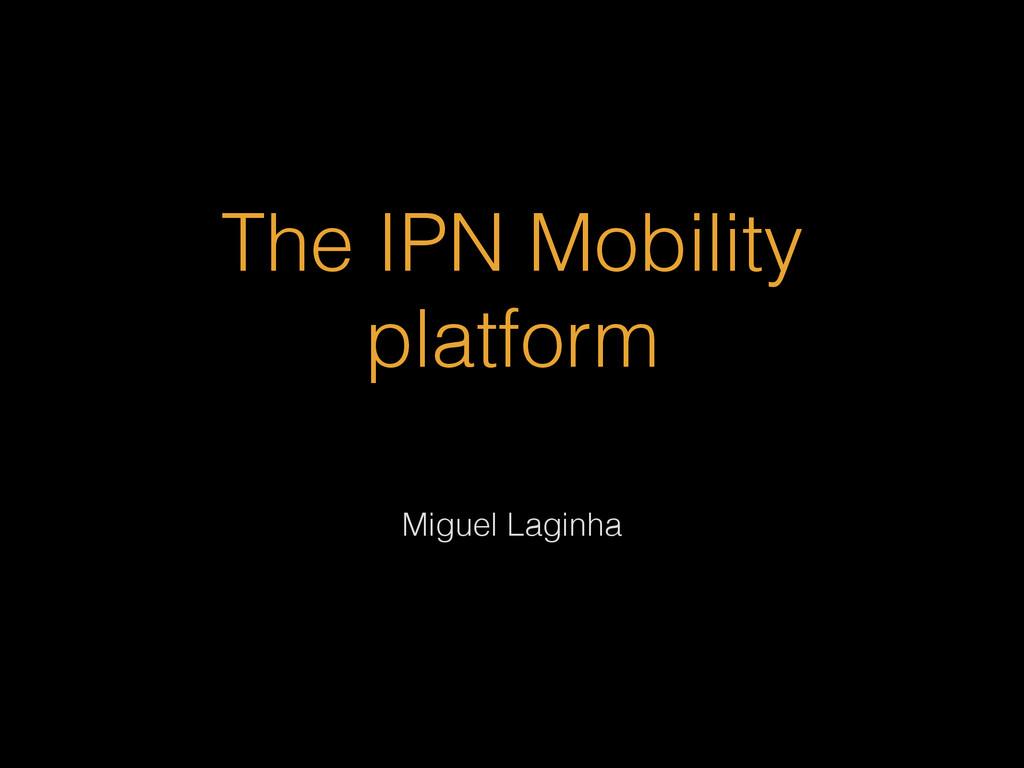 The IPN Mobility platform Miguel Laginha
