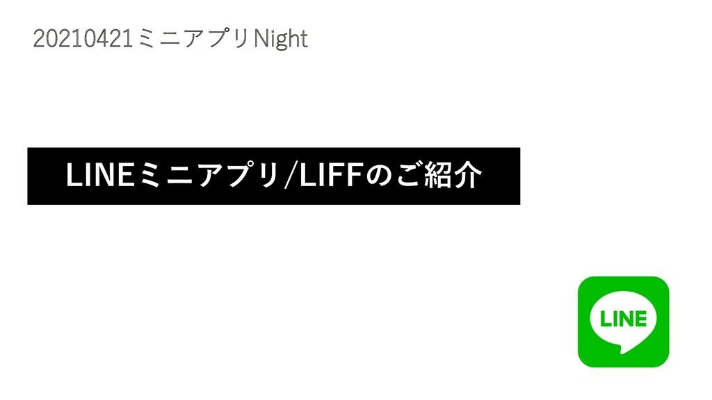 20210421ミニアプリNight LINEミニアプリ/LIFFのご紹介