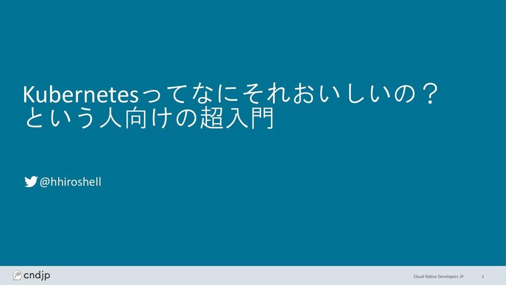 Cloud Native Developers JP Kubernetesってなにそれおいしい...