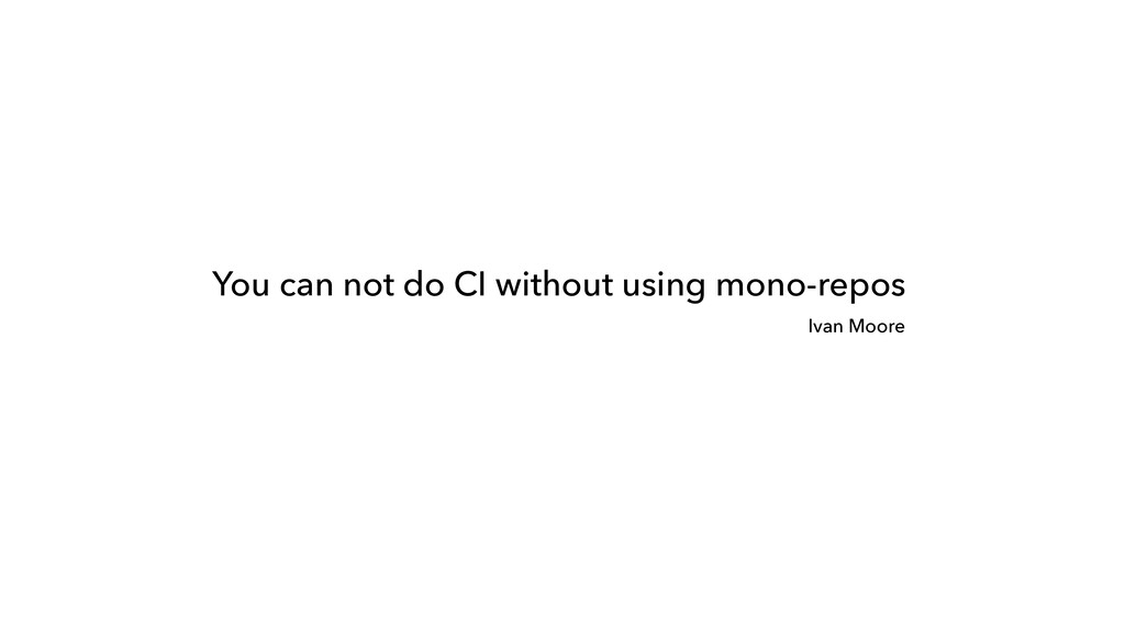 You can not do CI without using mono-repos Ivan...