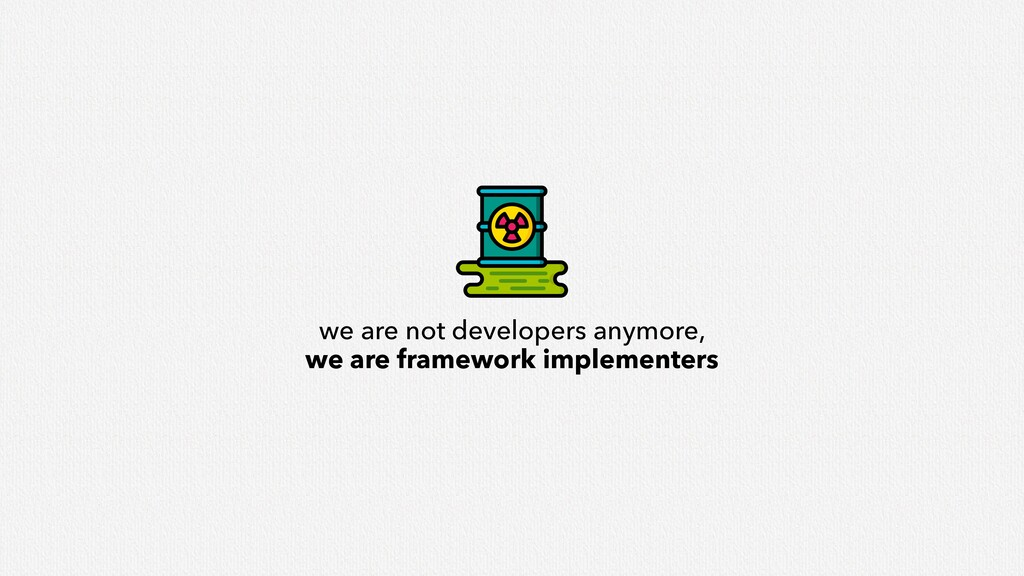 we are not developers anymore, we are framework...
