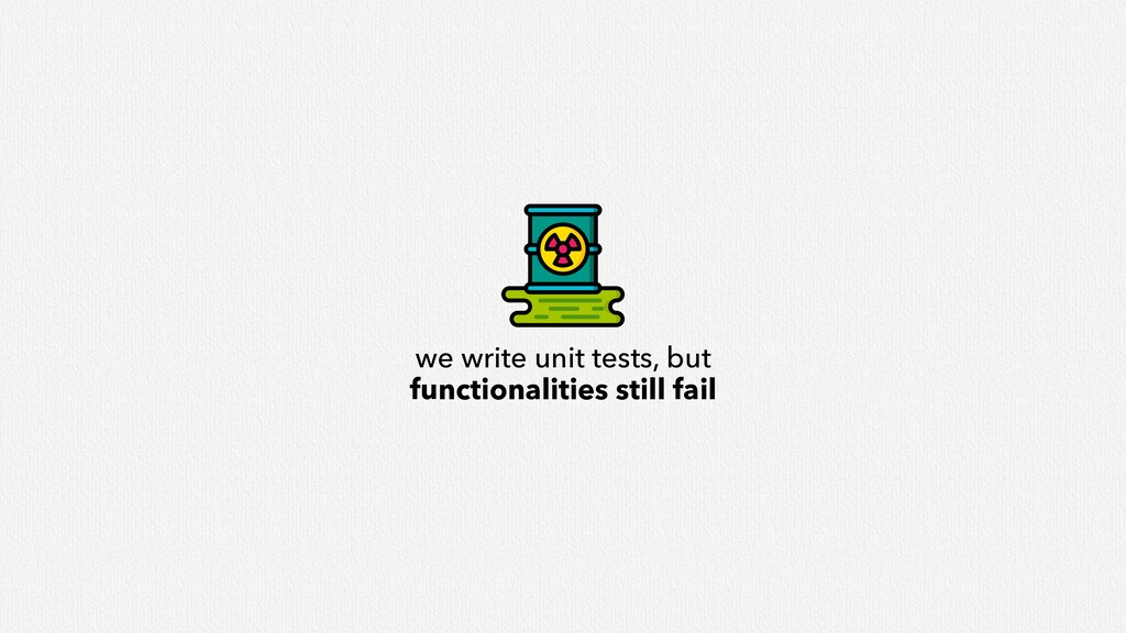 we write unit tests, but functionalities still ...
