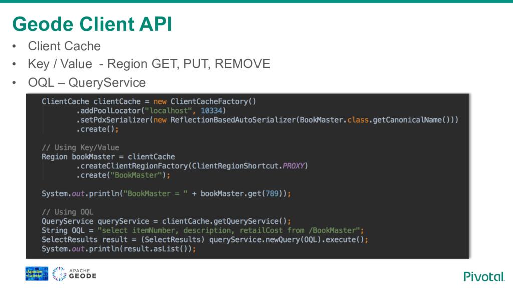 Geode Client API • Client Cache • Key / Value...