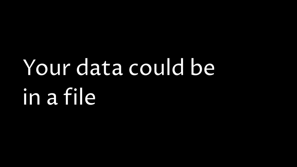 Your data could be in a file