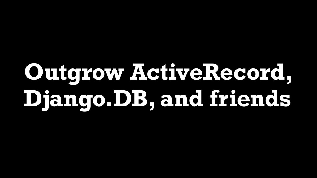 Outgrow ActiveRecord, Django.DB, and friends