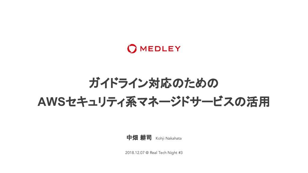 ガイドライン対応のための AWSセキュリティ系マネージドサービスの活用 中畑 耕司 Kohji...