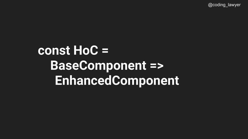 @coding_lawyer const HoC = BaseComponent => Enh...