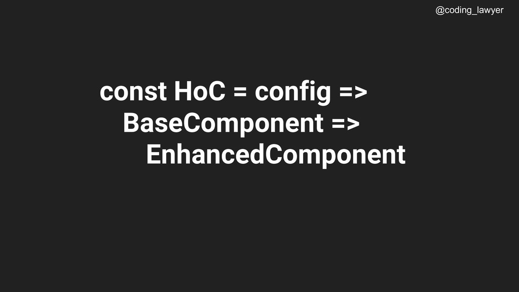 @coding_lawyer const HoC = config => BaseCompon...