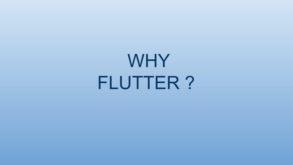 WHY FLUTTER ?