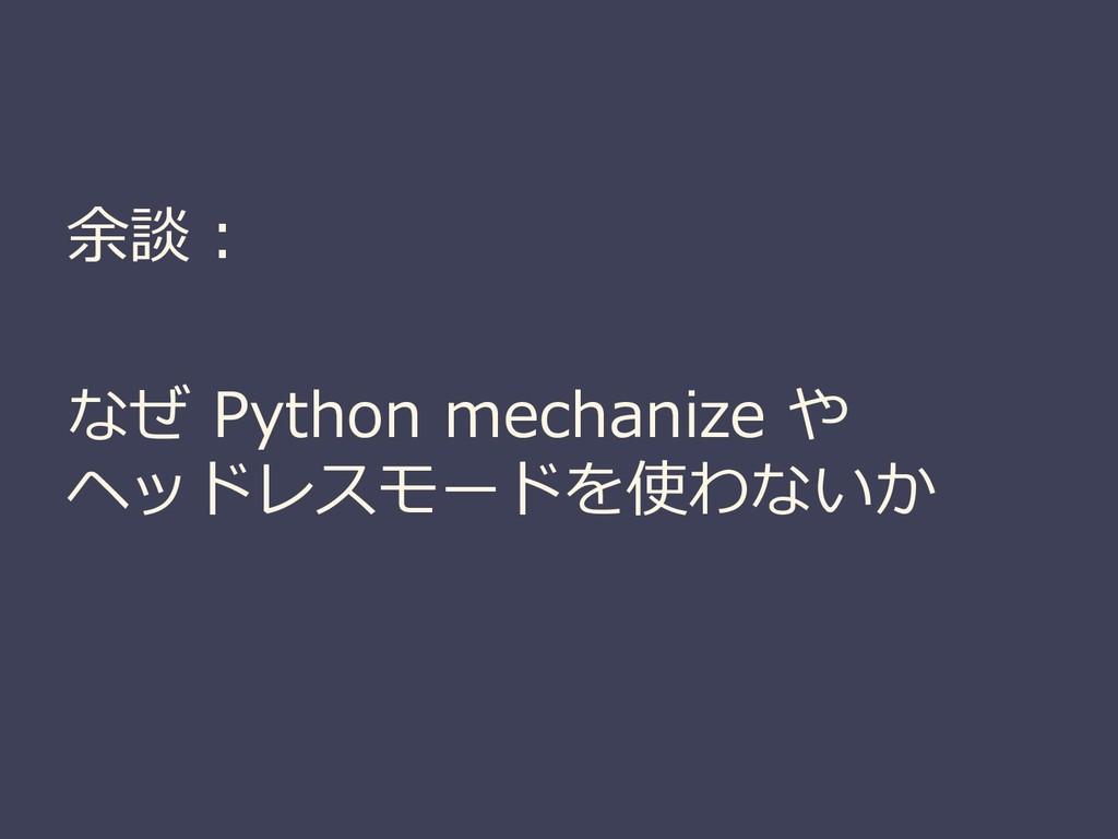 余談: なぜ Python mechanize や ヘッドレスモードを使わないか