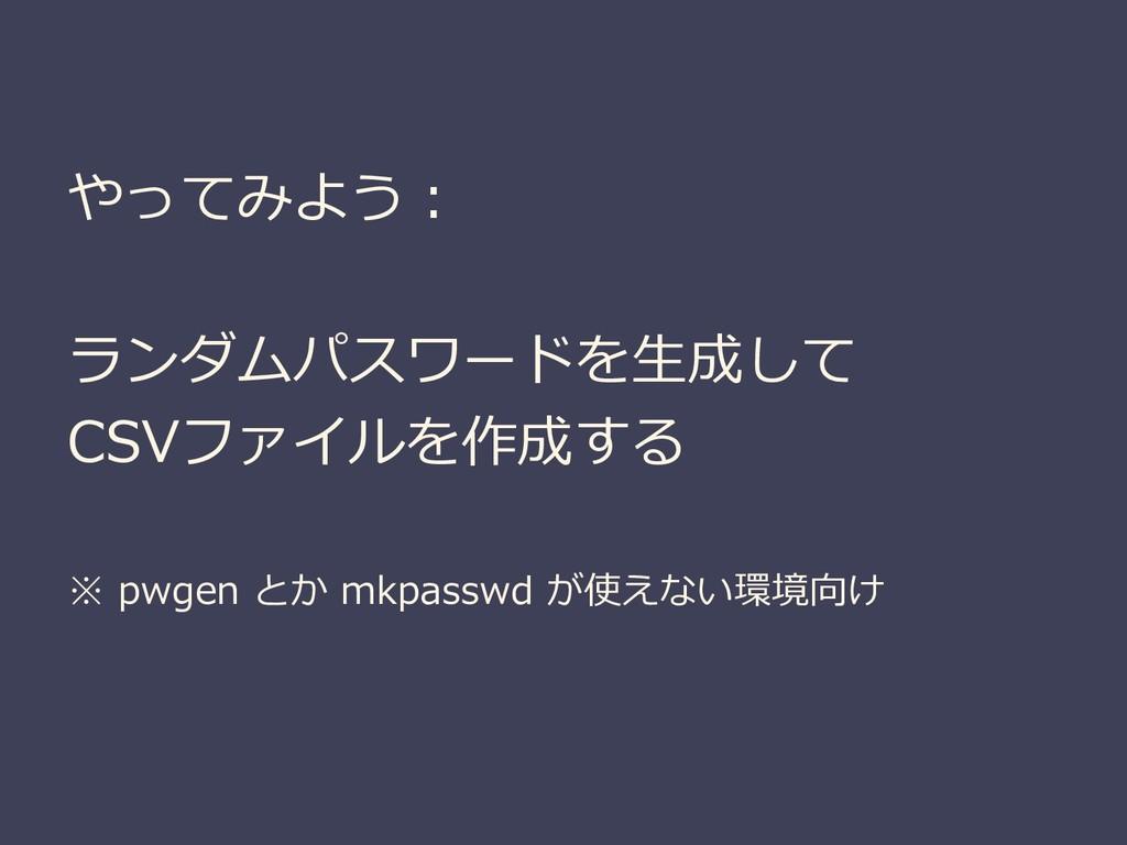 やってみよう: ランダムパスワードを生成して CSVファイルを作成する ※ pwgen とか ...
