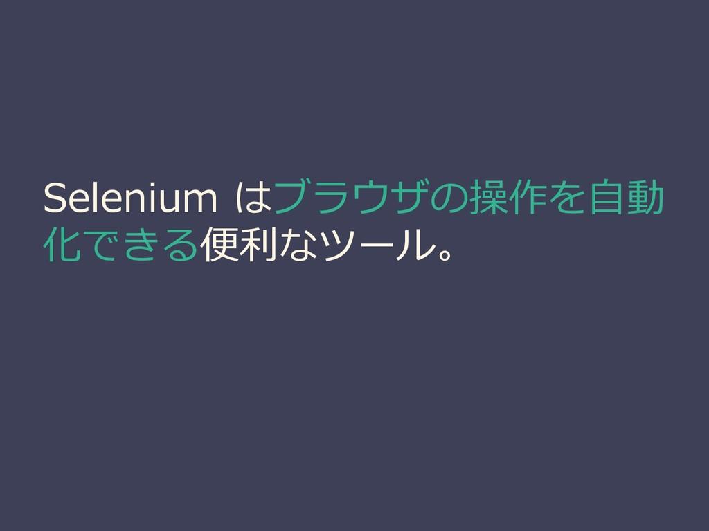 Selenium はブラウザの操作を自動 化できる便利なツール。