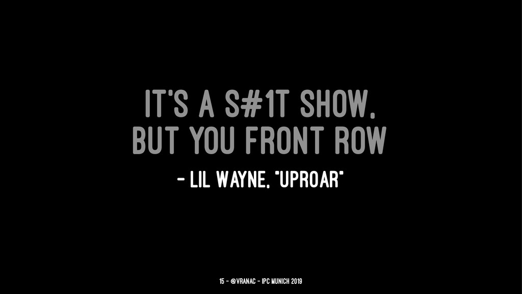 It's a s#1t show, but you front row — Lil Wayne...