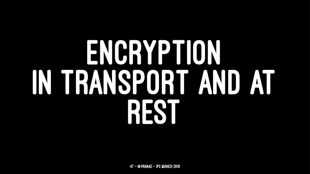 ENCRYPTION IN TRANSPORT AND AT REST 47 — @vrana...