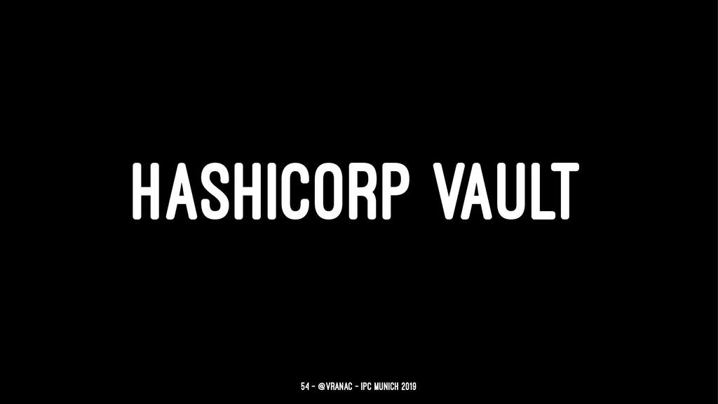 HASHICORP VAULT 54 — @vranac - IPC Munich 2019