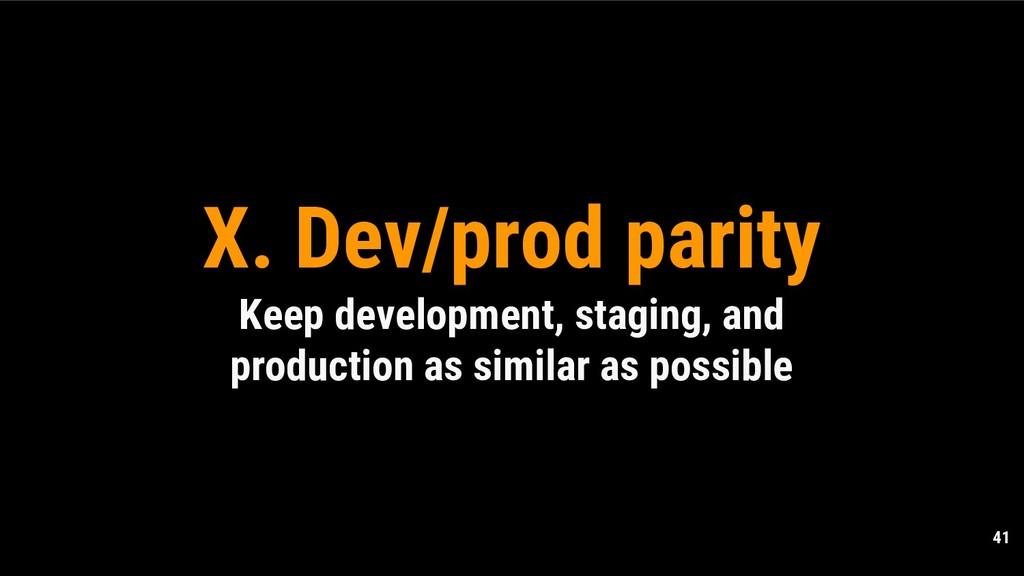 41 X. Dev/prod parity Keep development, staging...