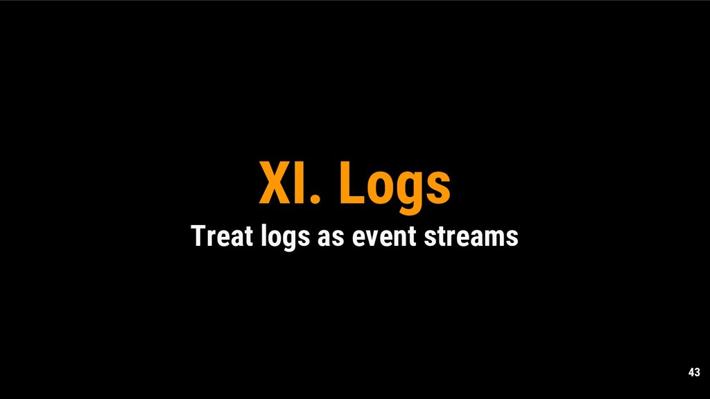 43 XI. Logs Treat logs as event streams