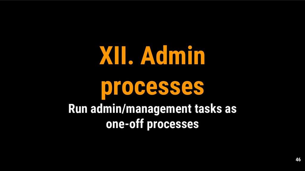 46 XII. Admin processes Run admin/management ta...