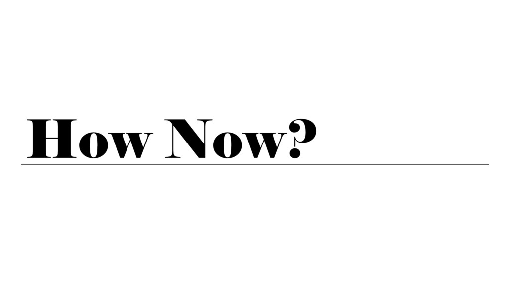 How Now?