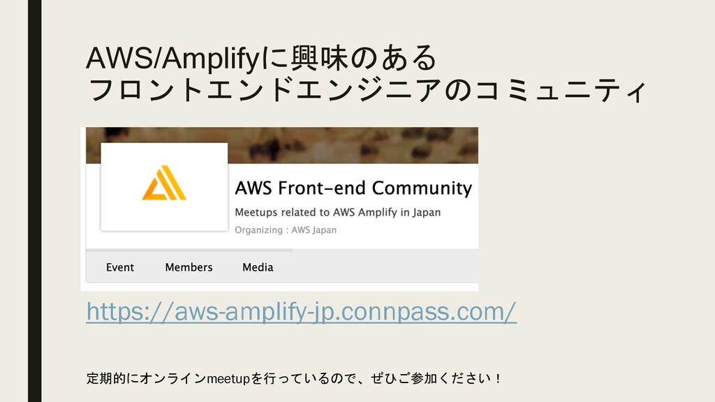 AWS/Amplifyに興味のある フロントエンドエンジニアのコミュニティ https://a...