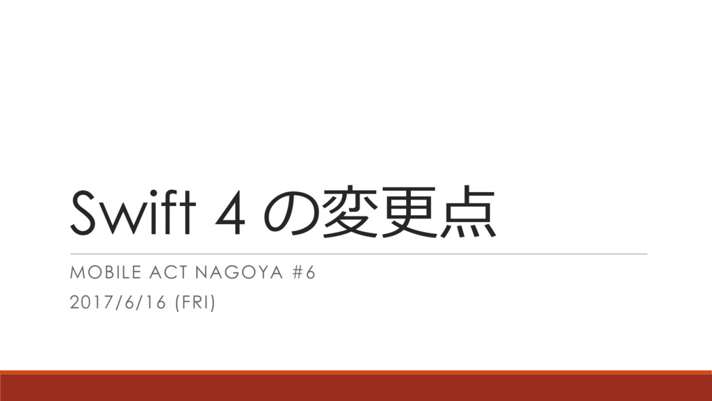Swift 4 の変更点 MOBILE ACT NAGOYA #6 2017/6/16 (FR...
