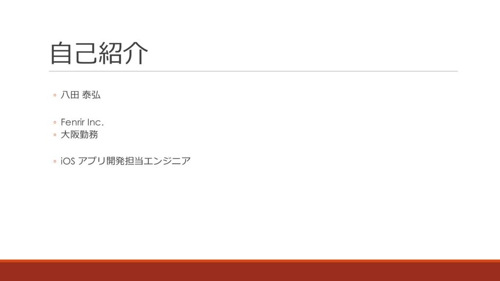 ⾃⼰紹介 ◦ ⼋⽥ 泰弘 ◦ Fenrir Inc. ◦ ⼤阪勤務 ◦ iOS アプリ開発担当...