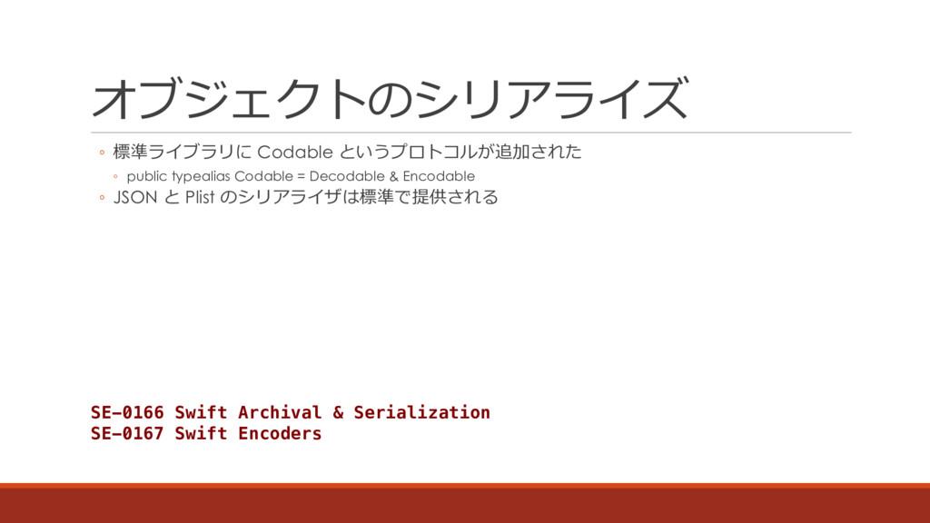 オブジェクトのシリアライズ ◦ 標準ライブラリに Codable というプロトコルが追加された...