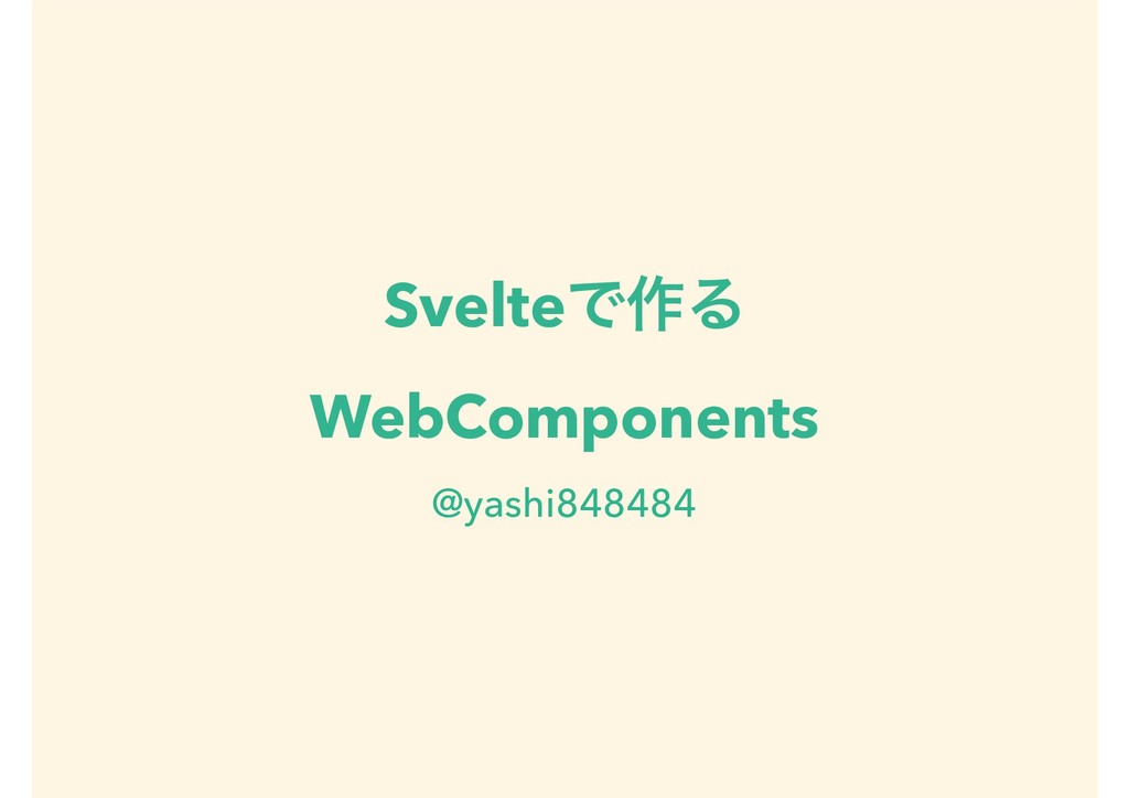 SvelteͰ࡞Δ WebComponents @yashi848484