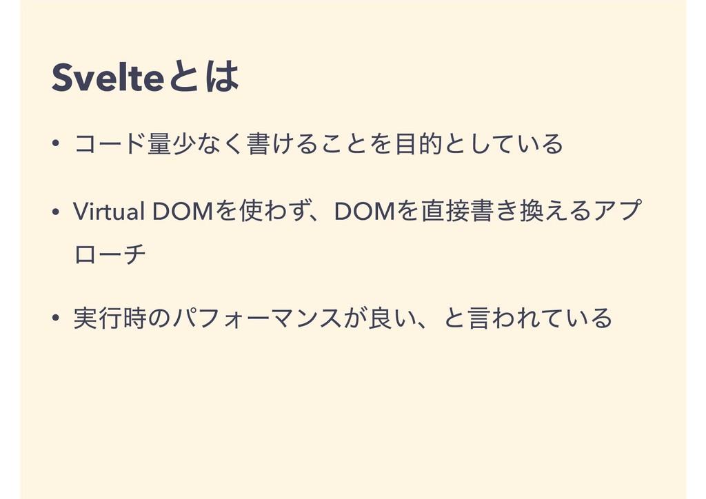 Svelteͱ • ίʔυྔগͳ͘ॻ͚Δ͜ͱΛతͱ͍ͯ͠Δ • Virtual DOMΛ...