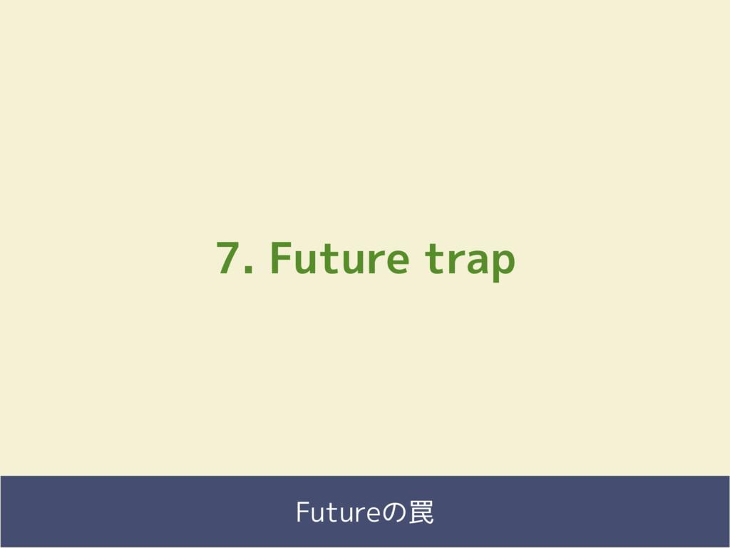 Fringe81 Co., Ltd. 7. Future trap  Futureの罠