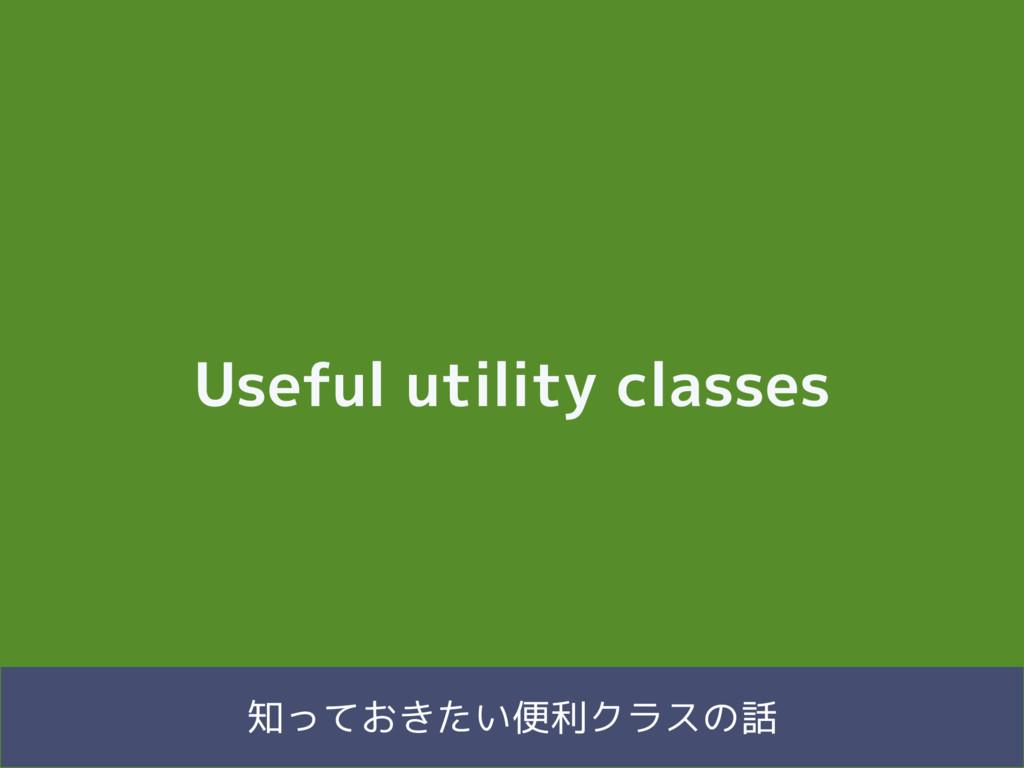 Useful utility classes 知っておきたい便利クラスの話