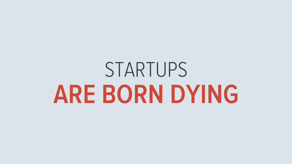STARTUPS ARE BORN DYING