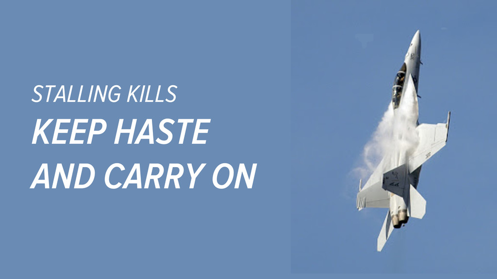 STALLING KILLS KEEP HASTE AND CARRY ON