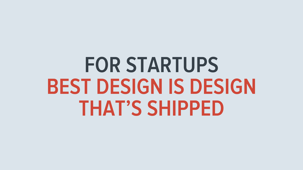 FOR STARTUPS BEST DESIGN IS DESIGN THAT'S SHIPP...