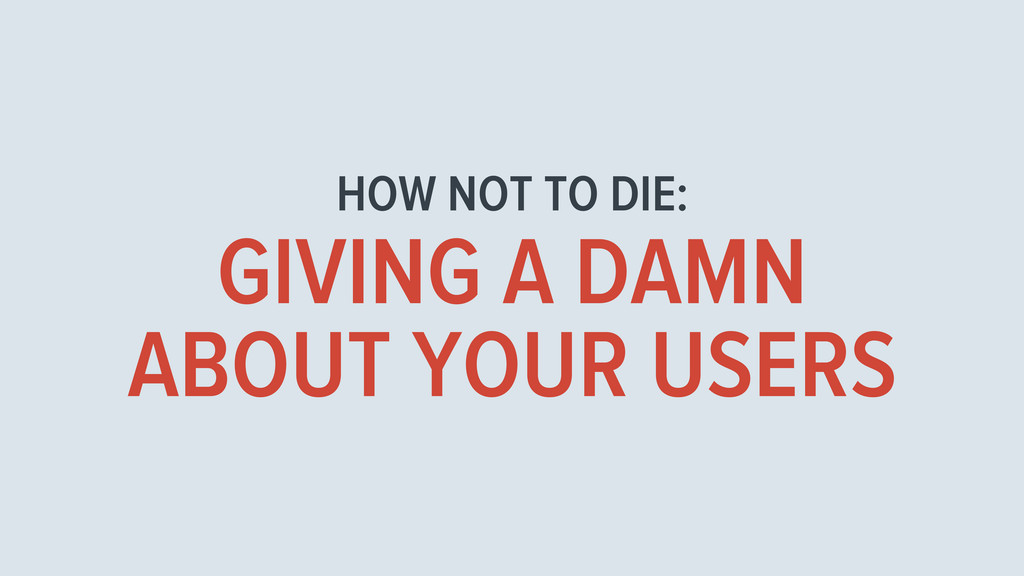 HOW NOT TO DIE: GIVING A DAMN ABOUT YOUR USERS