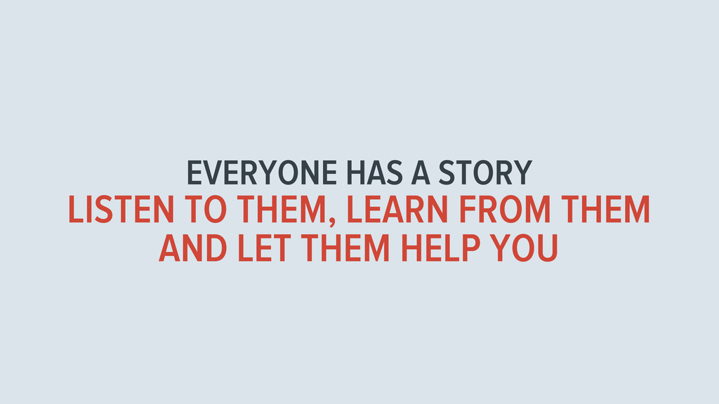 EVERYONE HAS A STORY LISTEN TO THEM, LEARN FROM...
