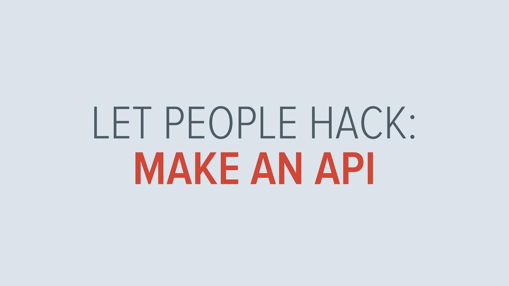LET PEOPLE HACK: MAKE AN API
