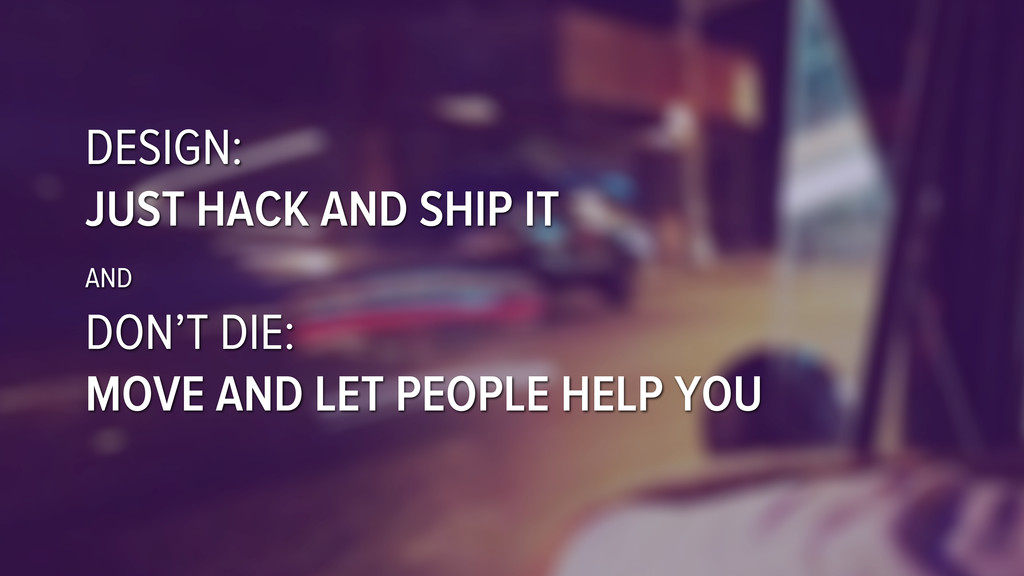 DESIGN: JUST HACK AND SHIP IT AND DON'T DIE: MO...