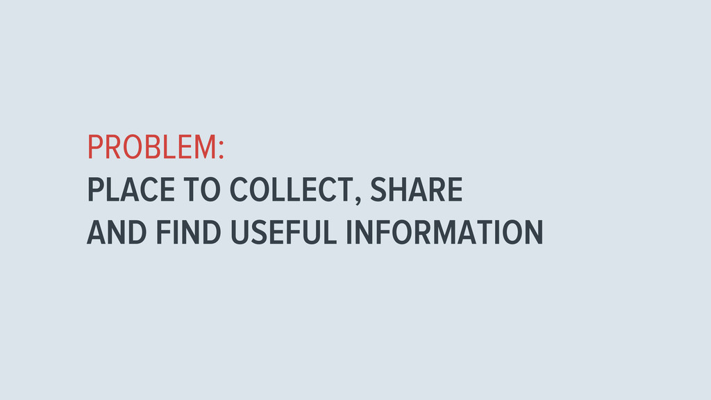 PROBLEM: PLACE TO COLLECT, SHARE AND FIND USEFU...
