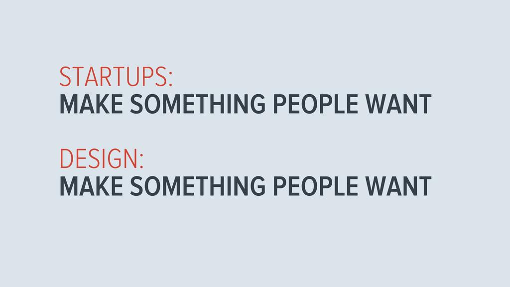 STARTUPS: MAKE SOMETHING PEOPLE WANT DESIGN: MA...
