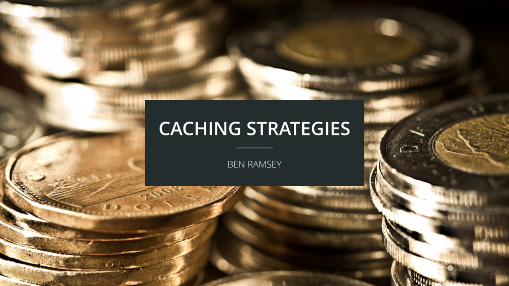 CACHING STRATEGIES BEN RAMSEY