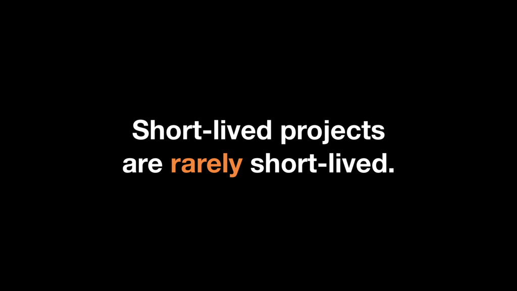 Short-lived projects are rarely short-lived.