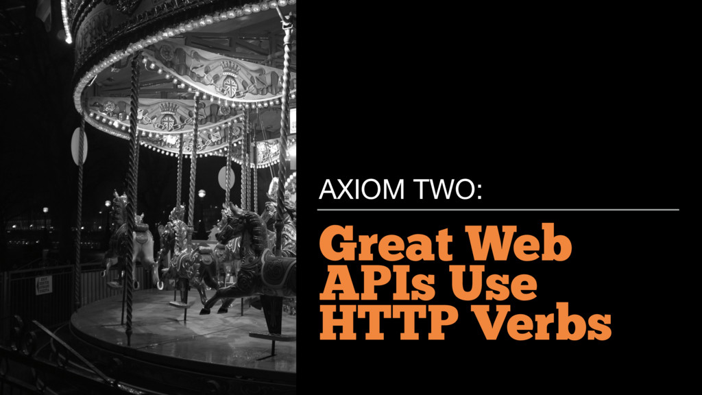 Great Web APIs Use HTTP Verbs AXIOM TWO: