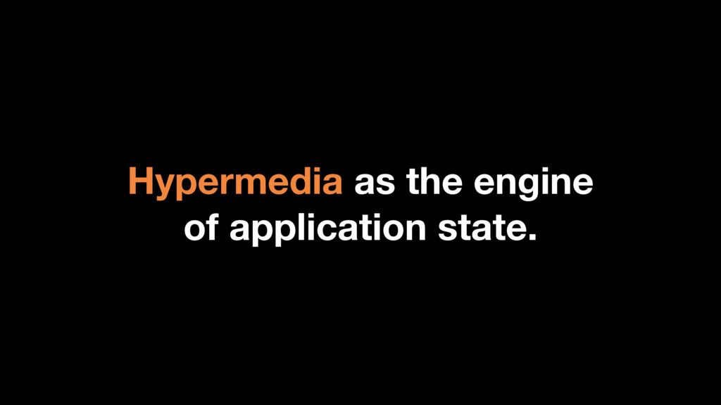 Hypermedia as the engine of application state.