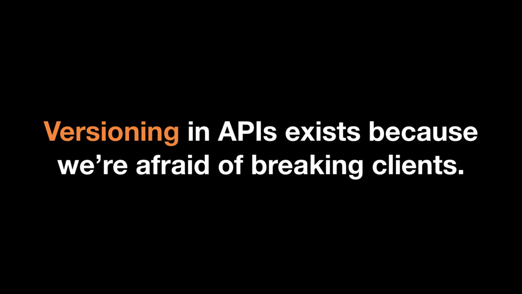 Versioning in APIs exists because we're afraid ...
