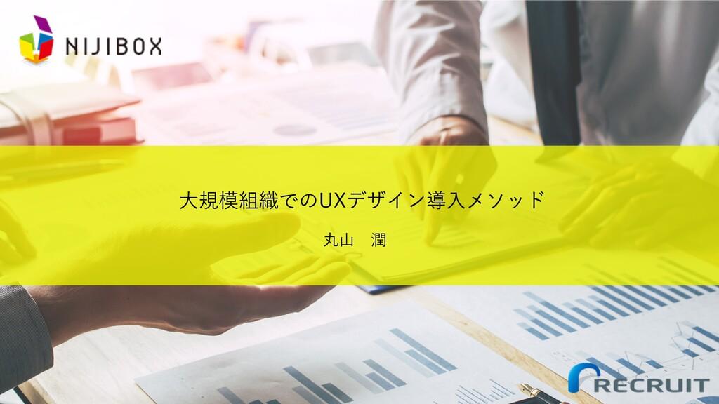⼤規模組織でのUXデザイン導⼊メソッド 丸⼭ 潤