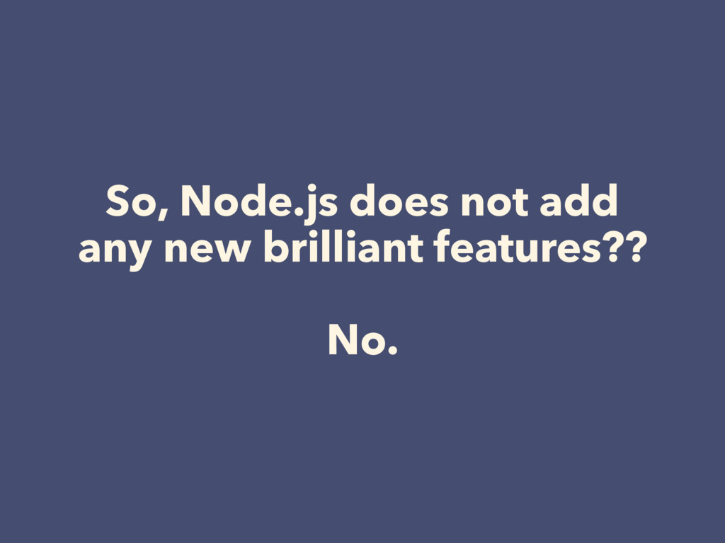 So, Node.js does not add any new brilliant feat...